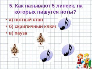 5. Как называют 5 линеек, на которых пишутся ноты? a) нотный стан б) скрипичный