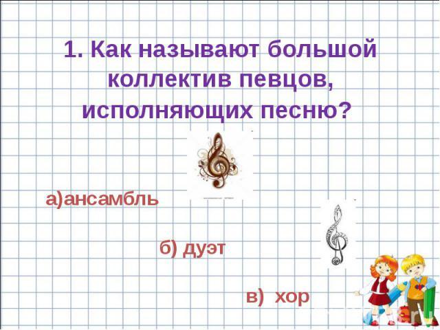 1. Как называют большой коллектив певцов, исполняющих песню?