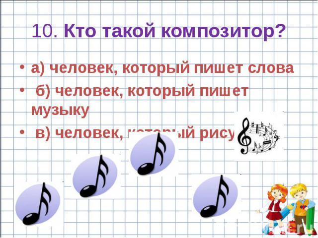 10. Кто такой композитор? a) человек, который пишет слова б) человек, который пишет музыку в) человек, который рисует