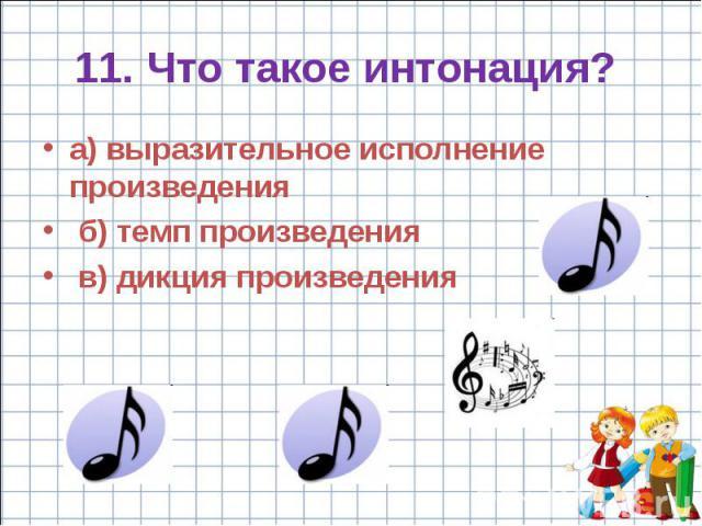 11. Что такое интонация? а) выразительное исполнение произведения б) темп произведения в) дикция произведения