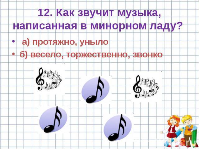 12. Как звучит музыка, написанная в минорном ладу? а) протяжно, уныло б) весело, торжественно, звонко
