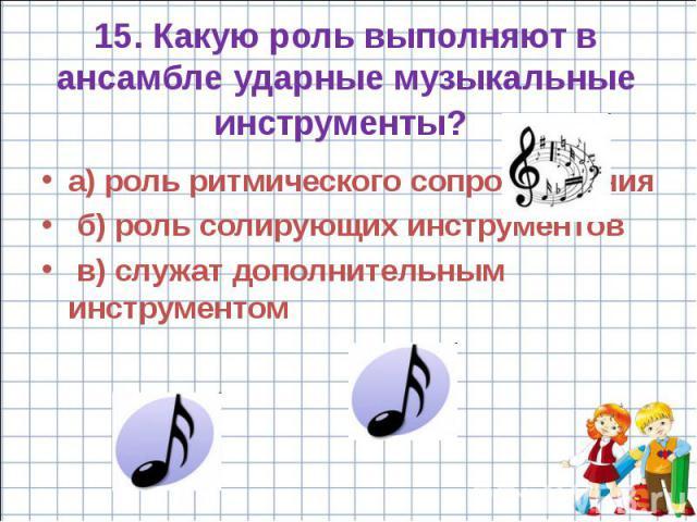 15. Какую роль выполняют в ансамбле ударные музыкальные инструменты? а) роль ритмического сопровождения б) роль солирующих инструментов в) служат дополнительным инструментом