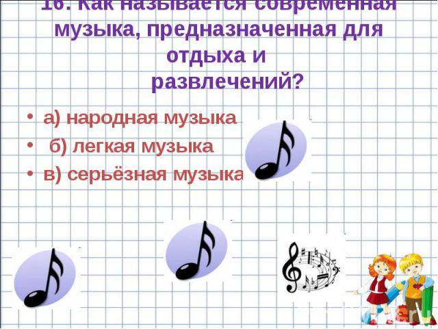 16. Как называется современная музыка, предназначенная для отдыха и развлечений? а) народная музыка б) легкая музыка в) серьёзная музыка