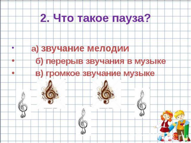 2. Что такое пауза? a) звучание мелодии б) перерыв звучания в музыке в) громкое звучание музыке