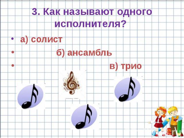3. Как называют одного исполнителя? a) солист б) ансамбль в) трио