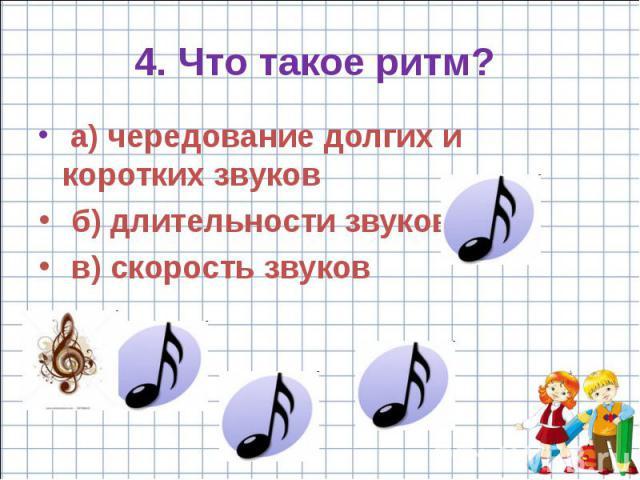 4. Что такое ритм? a) чередование долгих и коротких звуков б) длительности звуков в) скорость звуков
