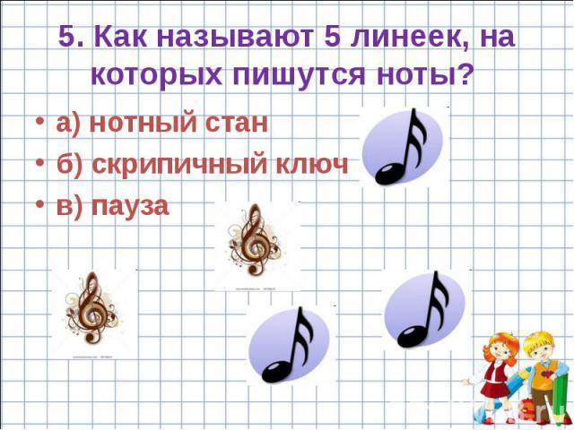 5. Как называют 5 линеек, на которых пишутся ноты? a) нотный стан б) скрипичный ключ в) пауза