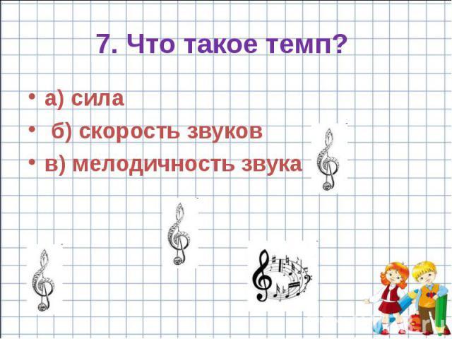 7. Что такое темп? a) сила б) скорость звуков в) мелодичность звука