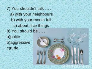 7) You shouldn't talk … . a) with your neighbours b) with your mouth full c) abo
