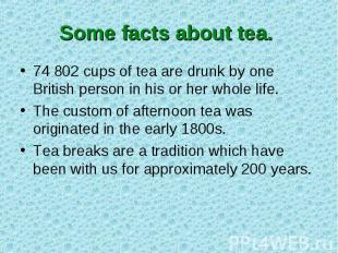 Some facts about tea. 74 802 cups of tea are drunk by one British person in his