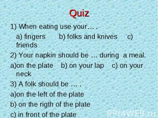 Quiz 1) When eating use your… . a) fingers b) folks and knives c) friends2) Your