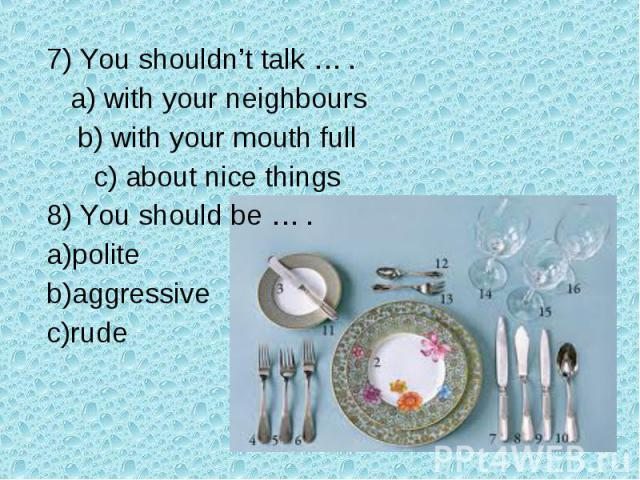 7) You shouldn't talk … . a) with your neighbours b) with your mouth full c) about nice things8) You should be … .politeaggressiverude