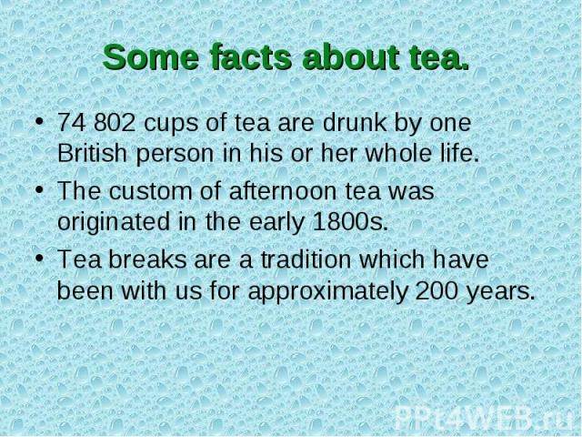 Some facts about tea. 74 802 cups of tea are drunk by one British person in his or her whole life.The custom of afternoon tea was originated in the early 1800s.Tea breaks are a tradition which have been with us for approximately 200 years.