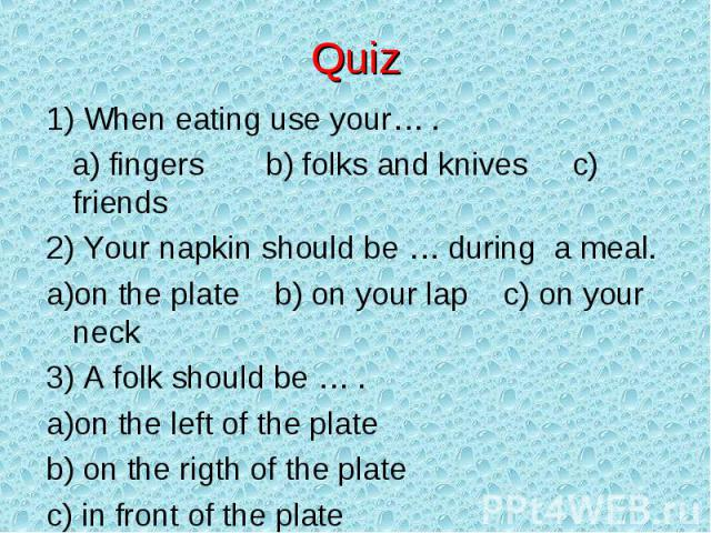 Quiz 1) When eating use your… . a) fingers b) folks and knives c) friends2) Your napkin should be … during a meal.on the plate b) on your lap c) on your neck3) A folk should be … .on the left of the plate on the rigth of the plate in front of the plate