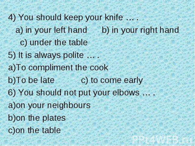 4) You should keep your knife … . a) in your left hand b) in your right hand c) under the table5) It is always polite … .To compliment the cookTo be late c) to come early6) You should not put your elbows … .on your neighbourson the plateson the table