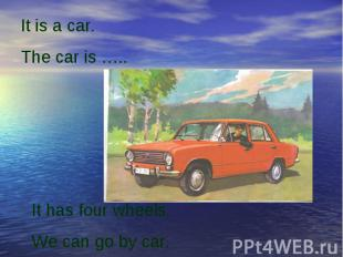 It is a car.The car is …..It has four wheels.We can go by car.