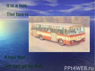 It is a bus.The bus is …It has four … .We can go by bus.