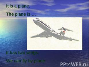 It is a plane. The plane is …It has two wings.We can fly by plane.