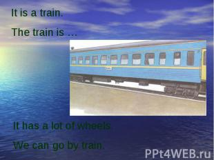 It is a train.The train is …It has a lot of wheels.We can go by train.