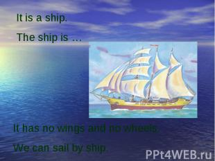 It is a ship.The ship is …It has no wings and no wheels.We can sail by ship.