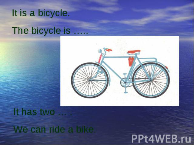 It is a bicycle. The bicycle is …..It has two … .We can ride a bike.