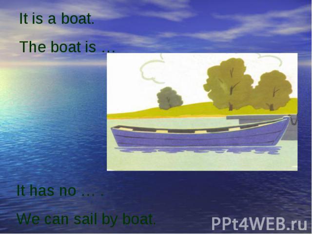 It is a boat.The boat is …It has no … .We can sail by boat.