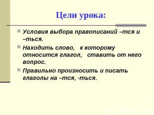 Цели урока: Условия выбора правописаний –тся и –ться.Находить слово, к которому