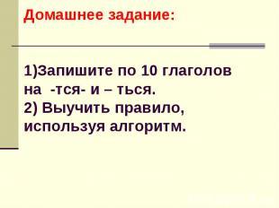 Домашнее задание:1)Запишите по 10 глаголов на -тся- и – ться.2) Выучить правило,
