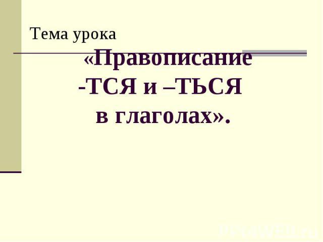 Тема урока «Правописание -ТСЯ и –ТЬСЯ в глаголах».
