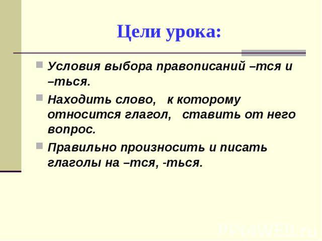 Цели урока: Условия выбора правописаний –тся и –ться.Находить слово, к которому относится глагол, ставить от него вопрос.Правильно произносить и писать глаголы на –тся, -ться.
