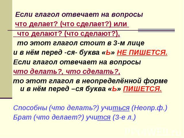 Если глагол отвечает на вопросы что делает? (что сделает?) или что делают? (что сделают?), то этот глагол стоит в 3-м лице и в нём перед -ся- буква «Ь» НЕ ПИШЕТСЯ.Если глагол отвечает на вопросы что делать?, что сделать?, то этот глагол в неопределё…