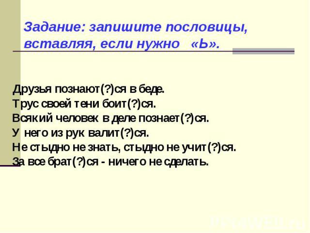 Задание: запишите пословицы, вставляя, если нужно «Ь». Друзья познают(?)ся в беде. Трус своей тени боит(?)ся. Всякий человек в деле познает(?)ся. У него из рук валит(?)ся. Не стыдно не знать, стыдно не учит(?)ся. За все брат(?)ся - ничего не сделать.
