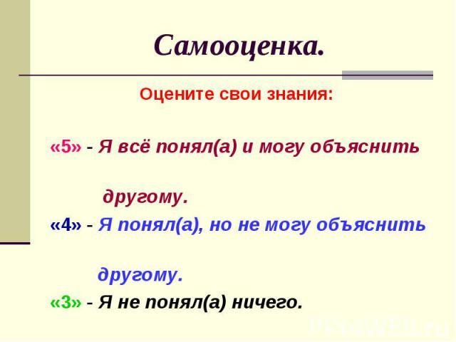Самооценка. Оцените свои знания: «5» - Я всё понял(а) и могу объяснить другому.«4» - Я понял(а), но не могу объяснить другому.«3» - Я не понял(а) ничего.