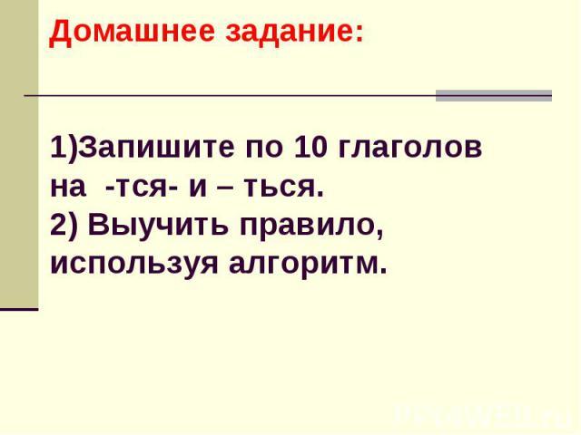 Домашнее задание:1)Запишите по 10 глаголов на -тся- и – ться.2) Выучить правило, используя алгоритм.