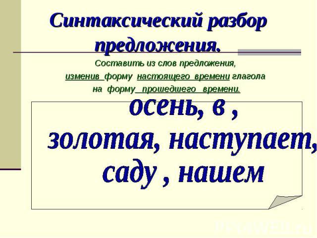 Синтаксический разбор предложения. Составить из слов предложения, изменив форму настоящего времени глагола на форму прошедшего времени.осень, в , золотая, наступает, саду , нашем