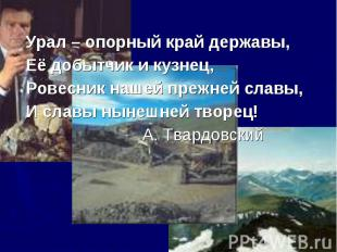 Урал – опорный край державы,Её добытчик и кузнец,Ровесник нашей прежней славы,И