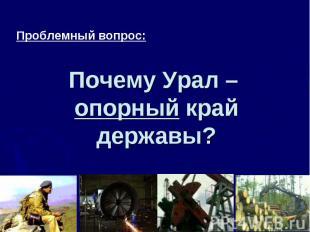 Проблемный вопрос: Почему Урал – опорный край державы?