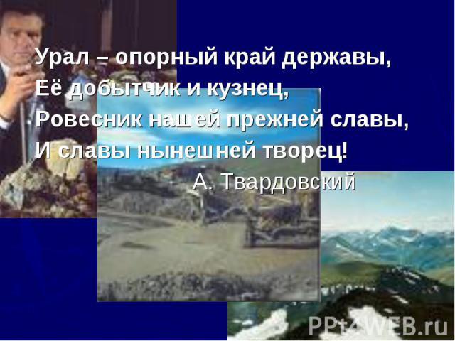 Урал – опорный край державы,Её добытчик и кузнец,Ровесник нашей прежней славы,И славы нынешней творец! А. Твардовский