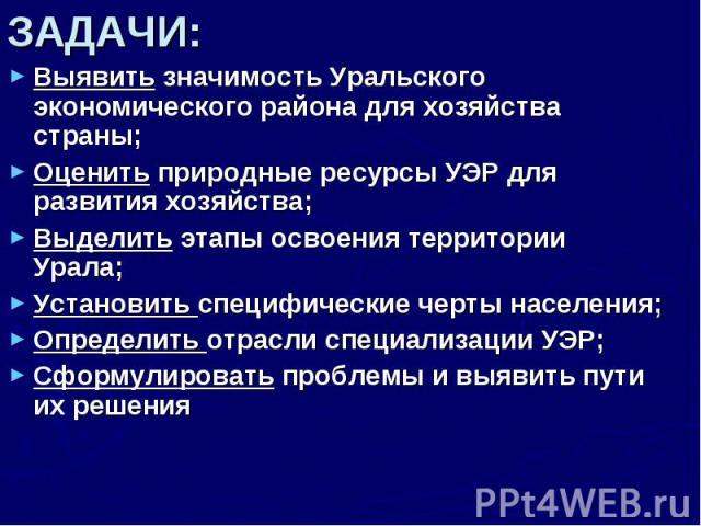 ЗАДАЧИ: Выявить значимость Уральского экономического района для хозяйства страны;Оценить природные ресурсы УЭР для развития хозяйства;Выделить этапы освоения территории Урала;Установить специфические черты населения;Определить отрасли специализации …