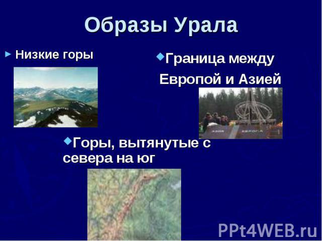Образы Урала Низкие горыГраница между Европой и АзиейГоры, вытянутые с севера на юг