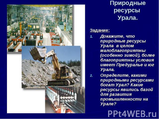 Природные ресурсы Урала. Задание:Докажите, что природные ресурсы Урала в целом малоблагоприятны (особенно зимой), более благоприятны условия имеет Предуралье и юг Урала.Определите, какими природными ресурсами богат Урал? Какие ресурсы явились базой …