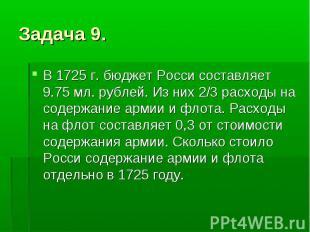 Задача 9. В 1725 г. бюджет Росси составляет 9.75 мл. рублей. Из них 2/3 расходы