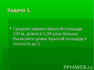 Задача 1. Средняя ширина Красной площади 130 м. Длина в 5,34 раза больше. Вычисл
