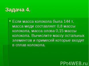 Задача 4. Если масса колокола была 144 т, масса меди составляет 0,8 массы колоко
