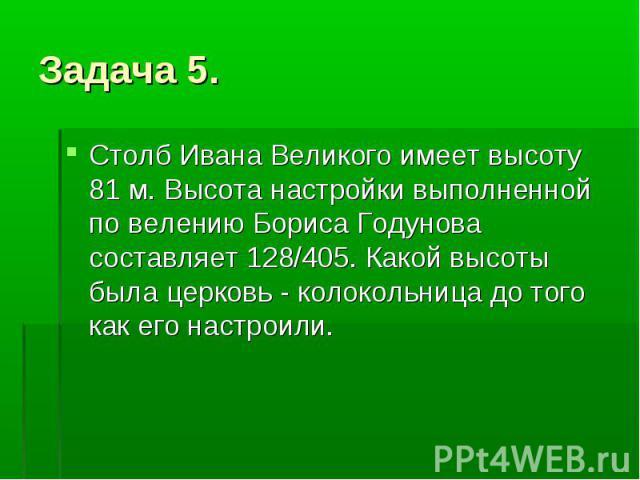 Задача 5. Столб Ивана Великого имеет высоту 81 м. Высота настройки выполненной по велению Бориса Годунова составляет 128/405. Какой высоты была церковь - колокольница до того как его настроили.