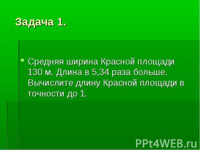 Задача 1. Средняя ширина Красной площади 130 м. Длина в 5,34 раза больше. Вычислите длину Красной площади в точности до 1.