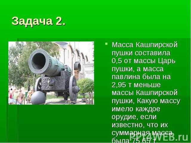 Задача 2. Масса Кашпирской пушки составила 0,5 от массы Царь пушки, а масса павлина была на 2,95 т меньше массы Кашпирской пушки, Какую массу имело каждое орудие, если известно, что их суммарная масса была 75,65 т.