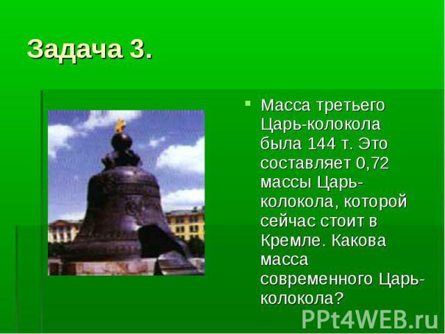 Задача 3. Масса третьего Царь-колокола была 144 т. Это составляет 0,72 массы Царь-колокола, которой сейчас стоит в Кремле. Какова масса современного Царь-колокола?