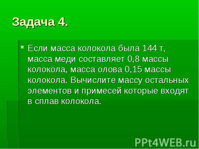 Задача 4. Если масса колокола была 144 т, масса меди составляет 0,8 массы колокола, масса олова 0,15 массы колокола. Вычислите массу остальных элементов и примесей которые входят в сплав колокола.