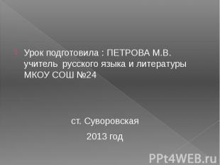 Урок подготовила : ПЕТРОВА М.В. учитель русского языка и литературы МКОУ СОШ №24